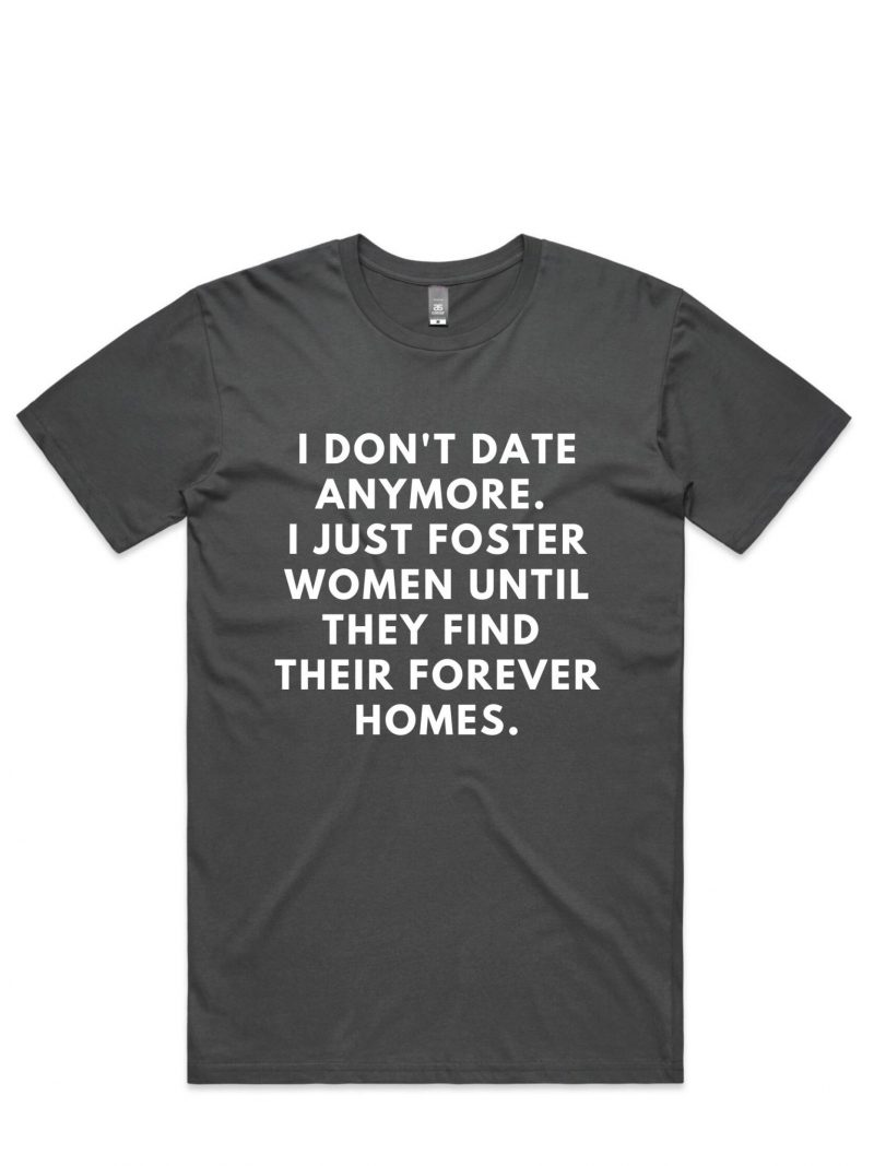 i don't date anymore i just foster women until they find their forever homes t-shirt